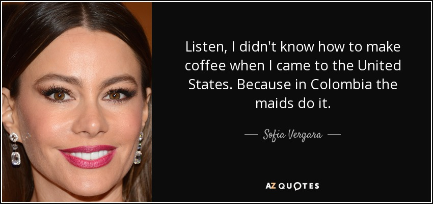 Listen, I didn't know how to make coffee when I came to the United States. Because in Colombia the maids do it. - Sofia Vergara
