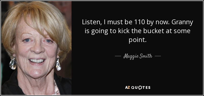 Listen, I must be 110 by now. Granny is going to kick the bucket at some point. - Maggie Smith