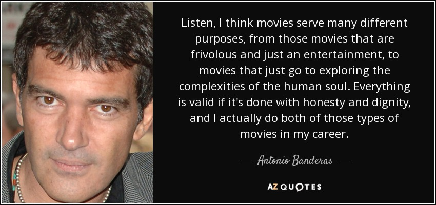 Listen, I think movies serve many different purposes, from those movies that are frivolous and just an entertainment, to movies that just go to exploring the complexities of the human soul. Everything is valid if it's done with honesty and dignity, and I actually do both of those types of movies in my career. - Antonio Banderas