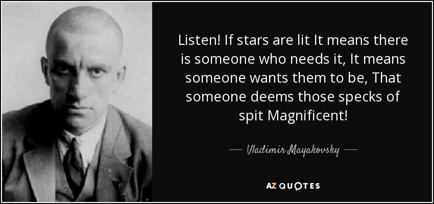 Listen! If stars are lit It means there is someone who needs it, It means someone wants them to be, That someone deems those specks of spit Magnificent! - Vladimir Mayakovsky