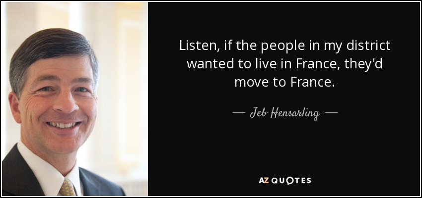 Listen, if the people in my district wanted to live in France, they'd move to France. - Jeb Hensarling