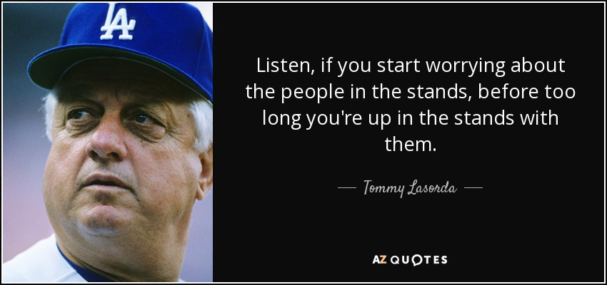 Listen, if you start worrying about the people in the stands, before too long you're up in the stands with them. - Tommy Lasorda
