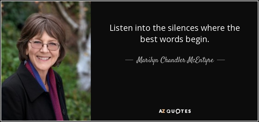 Listen into the silences where the best words begin. - Marilyn Chandler McEntyre