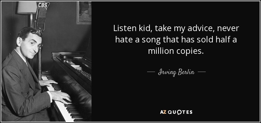Listen kid, take my advice, never hate a song that has sold half a million copies. - Irving Berlin