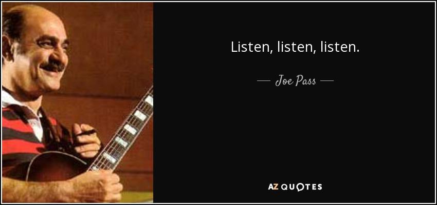 Listen, listen, listen. - Joe Pass