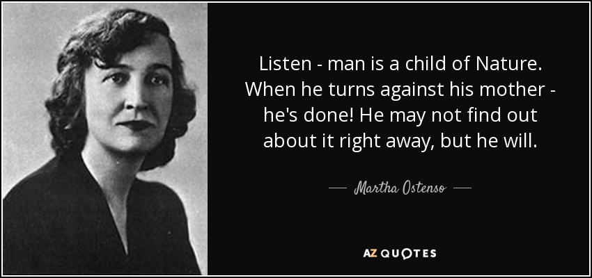 Listen - man is a child of Nature. When he turns against his mother - he's done! He may not find out about it right away, but he will. - Martha Ostenso
