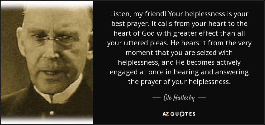 Listen, my friend! Your helplessness is your best prayer. It calls from your heart to the heart of God with greater effect than all your uttered pleas. He hears it from the very moment that you are seized with helplessness, and He becomes actively engaged at once in hearing and answering the prayer of your helplessness. - Ole Hallesby