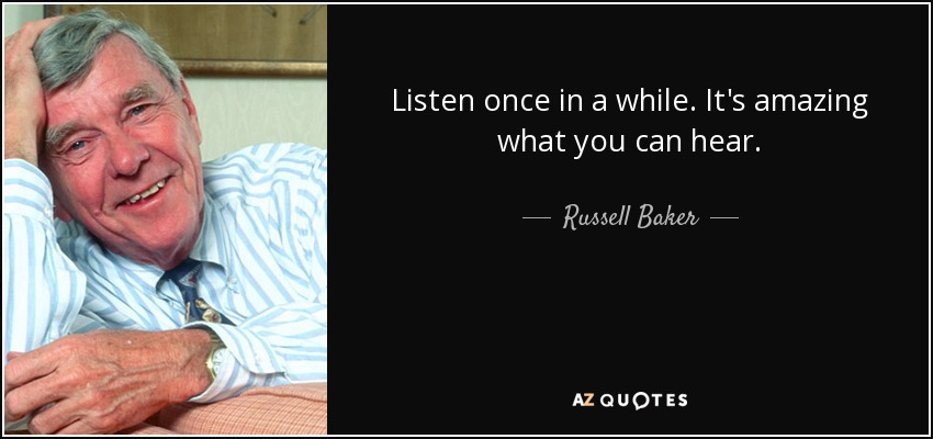 Listen once in a while. It's amazing what you can hear. - Russell Baker