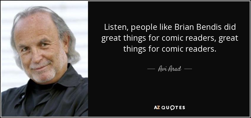 Listen, people like Brian Bendis did great things for comic readers, great things for comic readers. - Avi Arad