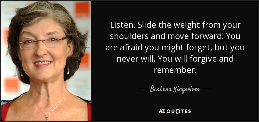 Listen. Slide the weight from your shoulders and move forward. You are afraid you might forget, but you never will. You will forgive and remember. - Barbara Kingsolver
