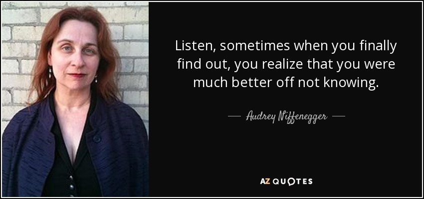 Listen, sometimes when you finally find out, you realize that you were much better off not knowing. - Audrey Niffenegger