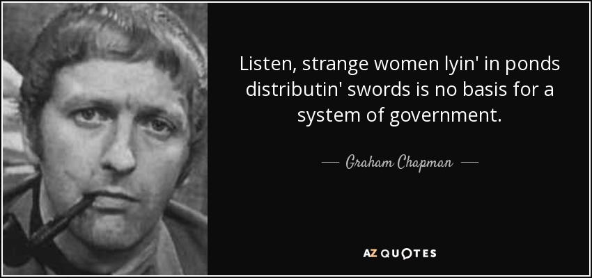 Listen, strange women lyin' in ponds distributin' swords is no basis for a system of government. - Graham Chapman