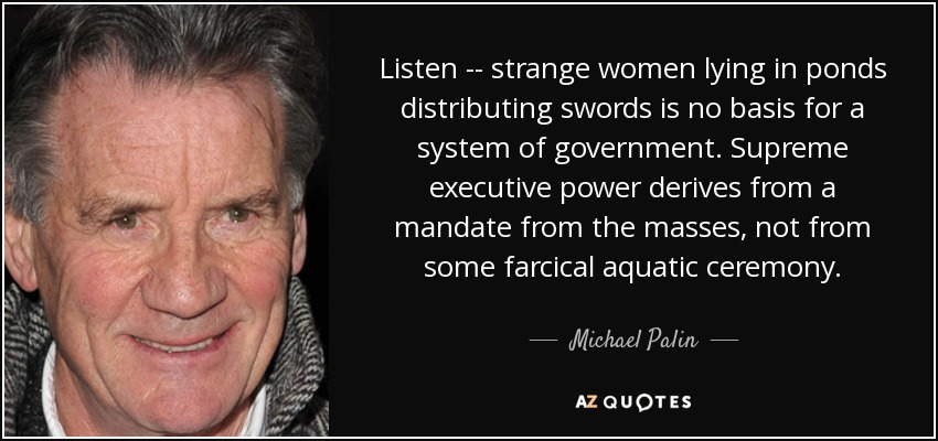 Listen -- strange women lying in ponds distributing swords is no basis for a system of government. Supreme executive power derives from a mandate from the masses, not from some farcical aquatic ceremony. - Michael Palin