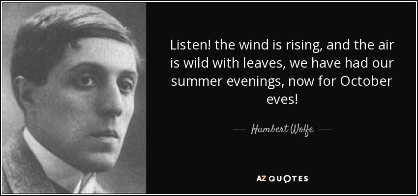 Listen! the wind is rising, and the air is wild with leaves, we have had our summer evenings, now for October eves! - Humbert Wolfe