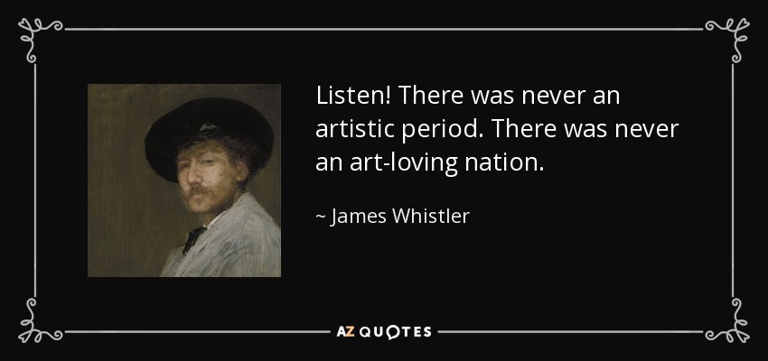 Listen! There was never an artistic period. There was never an art-loving nation. - James Whistler