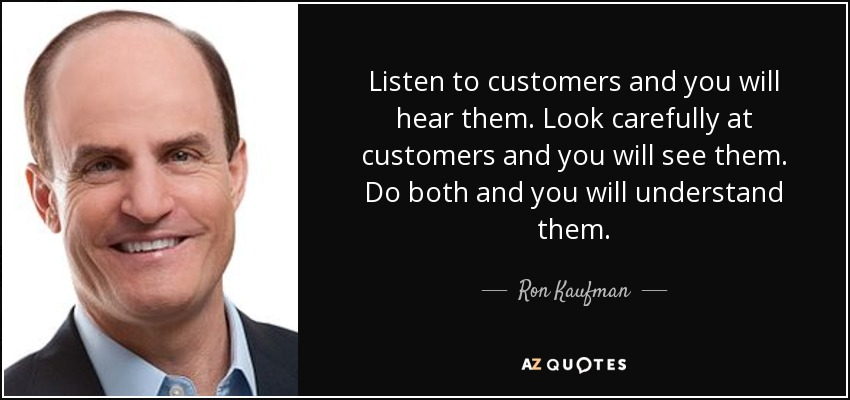 Listen to customers and you will hear them. Look carefully at customers and you will see them. Do both and you will understand them. - Ron Kaufman