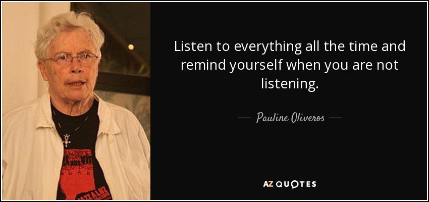 Listen to everything all the time and remind yourself when you are not listening. - Pauline Oliveros