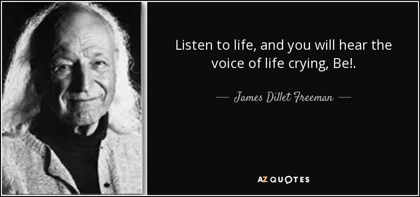 Listen to life, and you will hear the voice of life crying, Be!. - James Dillet Freeman