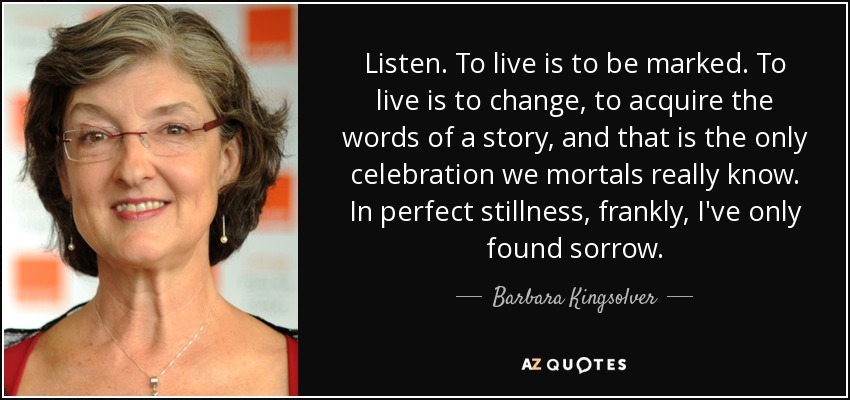 Listen. To live is to be marked. To live is to change, to acquire the words of a story, and that is the only celebration we mortals really know. In perfect stillness, frankly, I've only found sorrow. - Barbara Kingsolver