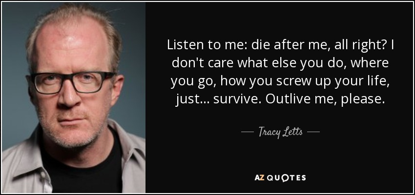 Listen to me: die after me, all right? I don't care what else you do, where you go, how you screw up your life, just... survive. Outlive me, please. - Tracy Letts