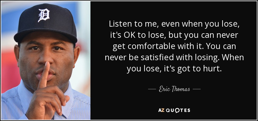 Listen to me, even when you lose, it's OK to lose, but you can never get comfortable with it. You can never be satisfied with losing. When you lose, it's got to hurt. - Eric Thomas