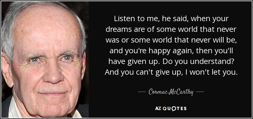 Listen to me, he said, when your dreams are of some world that never was or some world that never will be, and you're happy again, then you'll have given up. Do you understand? And you can't give up, I won't let you. - Cormac McCarthy