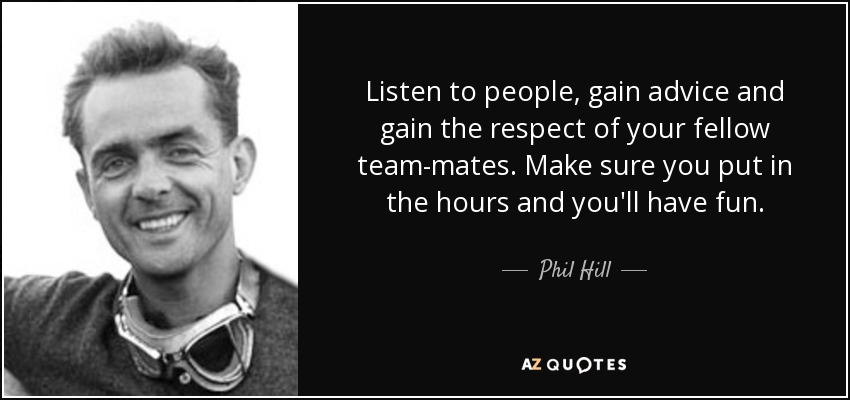 Listen to people, gain advice and gain the respect of your fellow team-mates. Make sure you put in the hours and you'll have fun. - Phil Hill