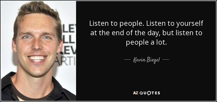 Listen to people. Listen to yourself at the end of the day, but listen to people a lot. - Kevin Biegel
