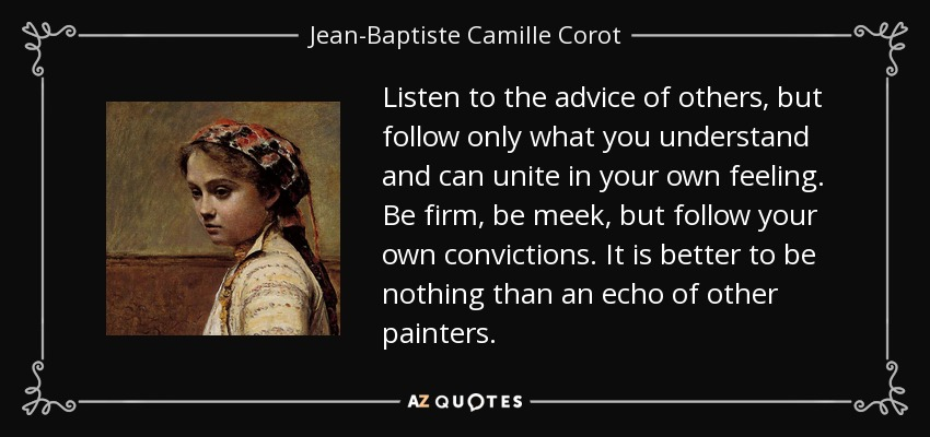 Listen to the advice of others, but follow only what you understand and can unite in your own feeling. Be firm, be meek, but follow your own convictions. It is better to be nothing than an echo of other painters. - Jean-Baptiste Camille Corot