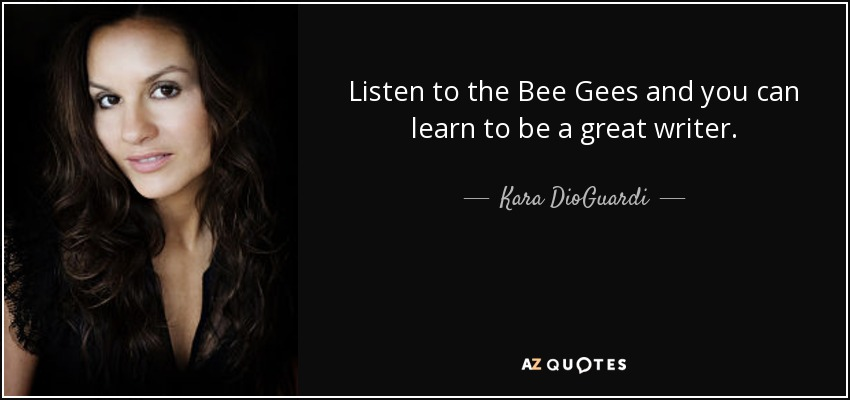 Listen to the Bee Gees and you can learn to be a great writer. - Kara DioGuardi
