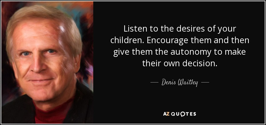 Listen to the desires of your children. Encourage them and then give them the autonomy to make their own decision. - Denis Waitley