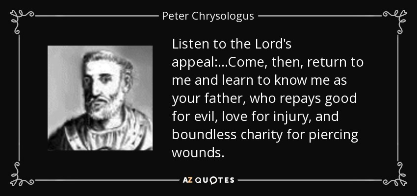 Listen to the Lord's appeal:...Come, then, return to me and learn to know me as your father, who repays good for evil, love for injury, and boundless charity for piercing wounds. - Peter Chrysologus