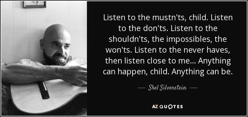 Listen to the mustn'ts, child. Listen to the don'ts. Listen to the shouldn'ts, the impossibles, the won'ts. Listen to the never haves, then listen close to me... Anything can happen, child. Anything can be. - Shel Silverstein