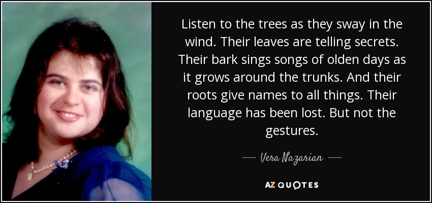 Listen to the trees as they sway in the wind. Their leaves are telling secrets. Their bark sings songs of olden days as it grows around the trunks. And their roots give names to all things. Their language has been lost. But not the gestures. - Vera Nazarian