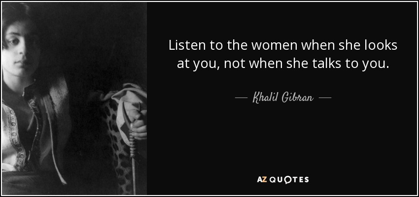 Listen to the women when she looks at you, not when she talks to you. - Khalil Gibran