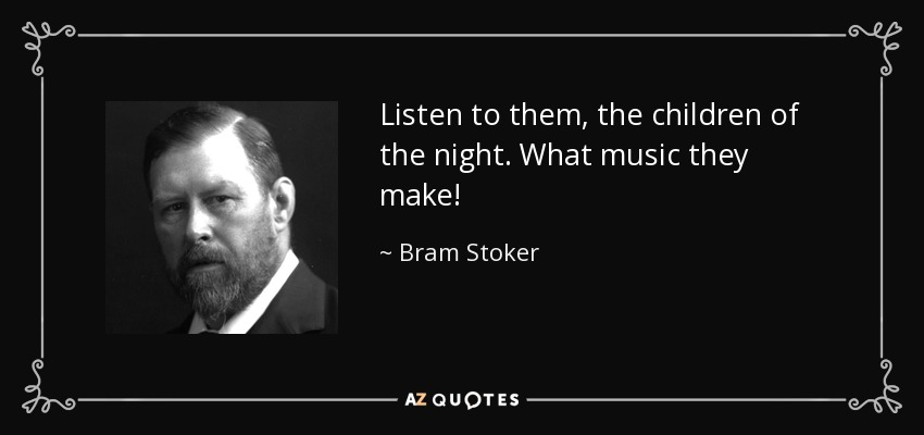 Listen to them, the children of the night. What music they make! - Bram Stoker