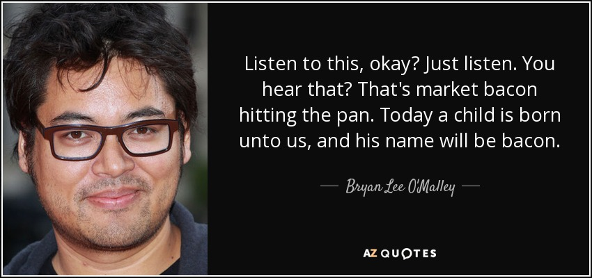 Listen to this, okay? Just listen. You hear that? That's market bacon hitting the pan. Today a child is born unto us, and his name will be bacon. - Bryan Lee O'Malley