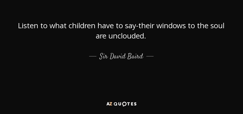 Listen to what children have to say-their windows to the soul are unclouded. - Sir David Baird, 1st Baronet