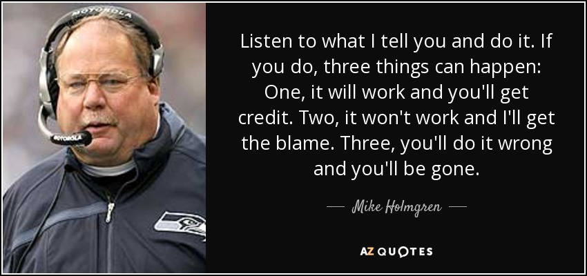 Listen to what I tell you and do it. If you do, three things can happen: One, it will work and you'll get credit. Two, it won't work and I'll get the blame. Three, you'll do it wrong and you'll be gone. - Mike Holmgren