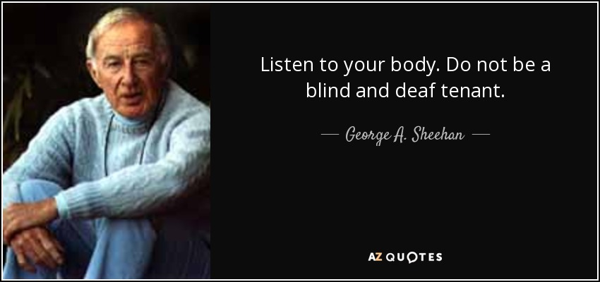 Listen to your body. Do not be a blind and deaf tenant. - George A. Sheehan