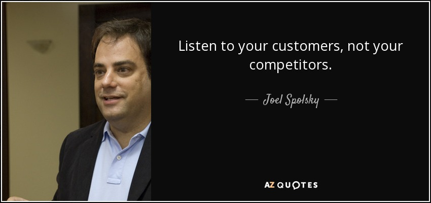 Listen to your customers, not your competitors. - Joel Spolsky