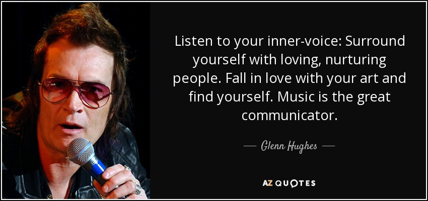Listen to your inner-voice: Surround yourself with loving, nurturing people. Fall in love with your art and find yourself. Music is the great communicator. - Glenn Hughes