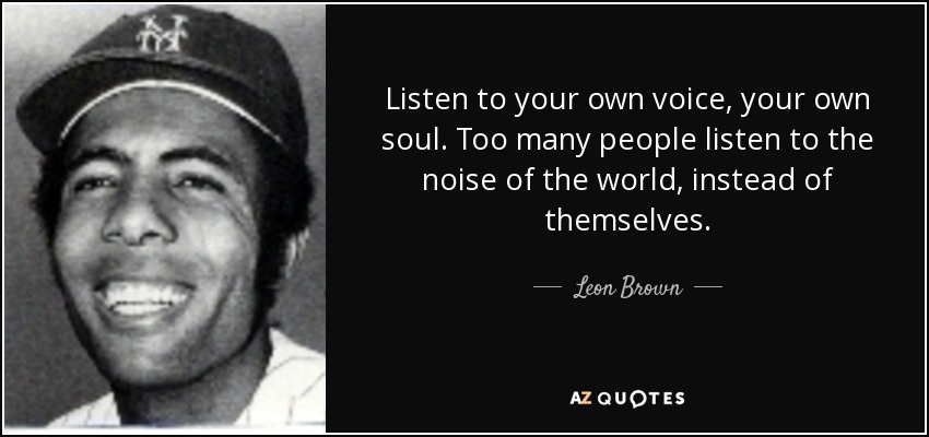 Listen to your own voice, your own soul. Too many people listen to the noise of the world, instead of themselves. - Leon Brown