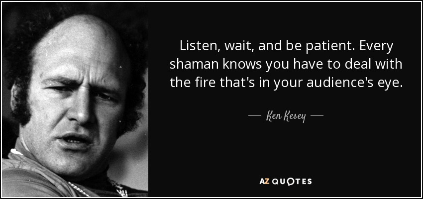 Listen, wait, and be patient. Every shaman knows you have to deal with the fire that's in your audience's eye. - Ken Kesey