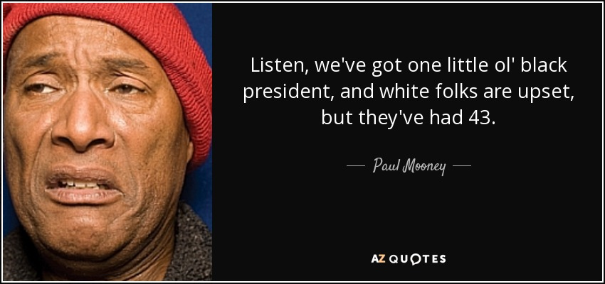 Listen, we've got one little ol' black president, and white folks are upset, but they've had 43. - Paul Mooney