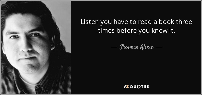 Listen you have to read a book three times before you know it. - Sherman Alexie