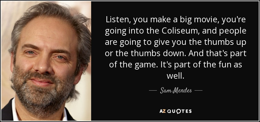 Listen, you make a big movie, you're going into the Coliseum, and people are going to give you the thumbs up or the thumbs down. And that's part of the game. It's part of the fun as well. - Sam Mendes