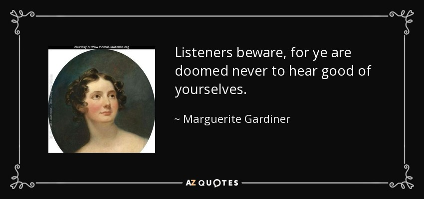 Listeners beware, for ye are doomed never to hear good of yourselves. - Marguerite Gardiner, Countess of Blessington