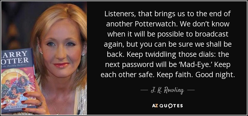 Listeners, that brings us to the end of another Potterwatch. We don't know when it will be possible to broadcast again, but you can be sure we shall be back. Keep twiddling those dials: the next password will be 'Mad-Eye.' Keep each other safe. Keep faith. Good night. - J. K. Rowling