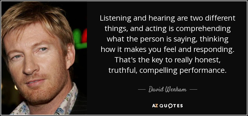 Listening and hearing are two different things, and acting is comprehending what the person is saying, thinking how it makes you feel and responding. That's the key to really honest, truthful, compelling performance. - David Wenham